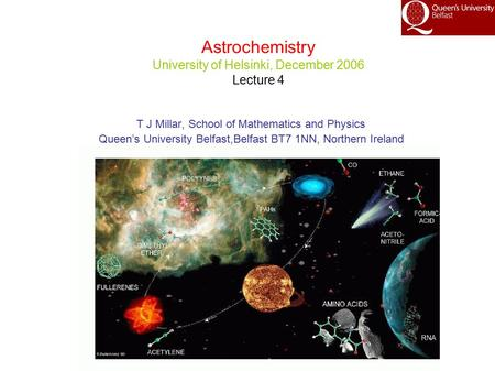 Astrochemistry University of Helsinki, December 2006 Lecture 4 T J Millar, School of Mathematics and Physics Queen's University Belfast,Belfast BT7 1NN,