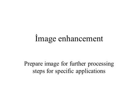 İmage enhancement Prepare image for further processing steps for specific applications.