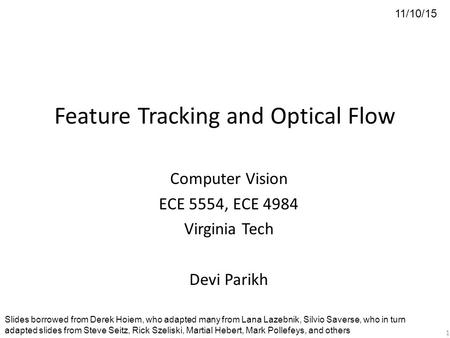Feature Tracking and Optical Flow Computer Vision ECE 5554, ECE 4984 Virginia Tech Devi Parikh 11/10/15 Slides borrowed from Derek Hoiem, who adapted many.