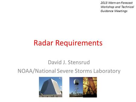 Radar Requirements David J. Stensrud NOAA/National Severe Storms Laboratory 2013 Warn-on-Forecast Workshop and Technical Guidance Meetings.