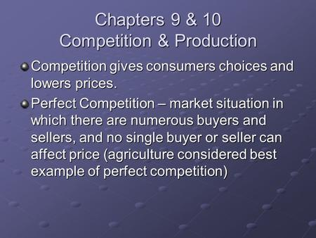 Chapters 9 & 10 Competition & Production Competition gives consumers choices and lowers prices. Perfect Competition – market situation in which there are.