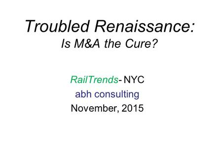 Troubled Renaissance: Is M&A the Cure? RailTrends- NYC abh consulting November, 2015.