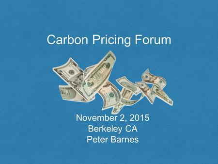 Carbon Pricing Forum November 2, 2015 Berkeley CA Peter Barnes.