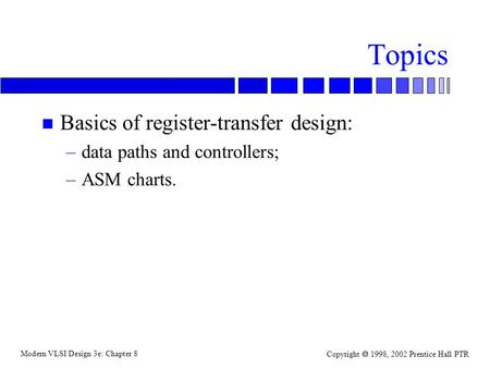 Modern VLSI Design 3e: Chapter 8 Copyright  1998, 2002 Prentice Hall PTR Topics n Basics of register-transfer design: –data paths and controllers; –ASM.