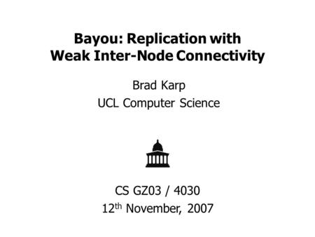 Bayou: Replication with Weak Inter-Node Connectivity Brad Karp UCL Computer Science CS GZ03 / 4030 12 th November, 2007.