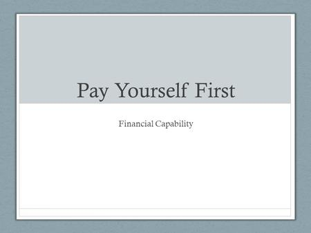 Pay Yourself First Financial Capability. Pay Yourself First Income – any money you receive Expenses – what you spend money on Spending plan – a plan for.