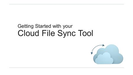 Getting Started with your Cloud File Sync Tool. Part I: Getting Started.