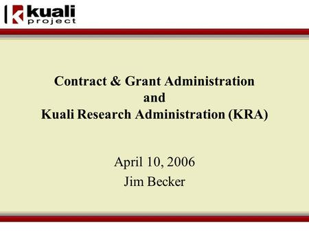 Contract & Grant Administration and Kuali Research Administration (KRA) April 10, 2006 Jim Becker.