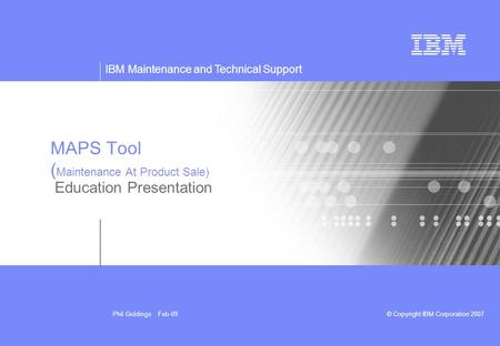 IBM Maintenance and Technical Support © Copyright IBM Corporation 2007Phil Giddings Feb-09 MAPS Tool ( Maintenance At Product Sale) Education Presentation.