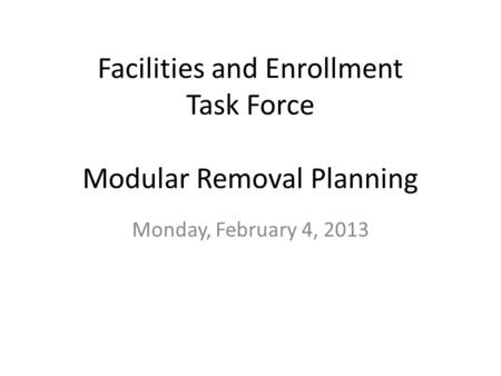 Facilities and Enrollment Task Force Modular Removal Planning Monday, February 4, 2013.