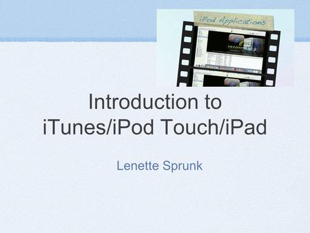 Introduction to iTunes/iPod Touch/iPad Lenette Sprunk.