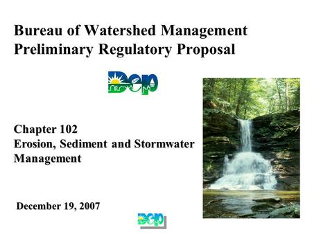Bureau of Watershed Management Preliminary Regulatory Proposal Chapter 102 Erosion, Sediment and Stormwater Management December 19, 2007.