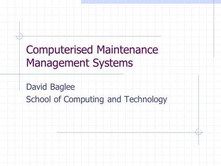 Computerised Maintenance Management Systems David Baglee School of Computing and Technology.