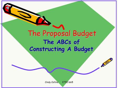 Cindy Collins ETEC 665 The Proposal Budget The ABCs of Constructing A Budget.