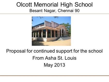 Olcott Memorial High School Besant Nagar, Chennai 90 Proposal for continued support for the school From Asha St. Louis May 2013.