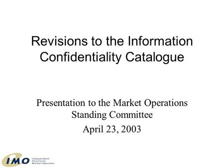 Revisions to the Information Confidentiality Catalogue Presentation to the Market Operations Standing Committee April 23, 2003.