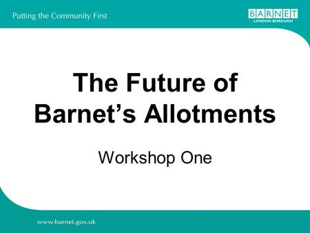 The Future of Barnet's Allotments Workshop One. Agenda  Welcome  Overview of current allotment management  Introduction to the council's proposal 