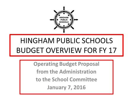HINGHAM PUBLIC SCHOOLS BUDGET OVERVIEW FOR FY 17 Operating Budget Proposal from the Administration to the School Committee January 7, 2016.