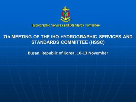 Hydrographic Services and Standards Committee 7th MEETING OF THE IHO HYDROGRAPHIC SERVICES AND STANDARDS COMMITTEE (HSSC) Busan, Republic of Korea, 10-13.