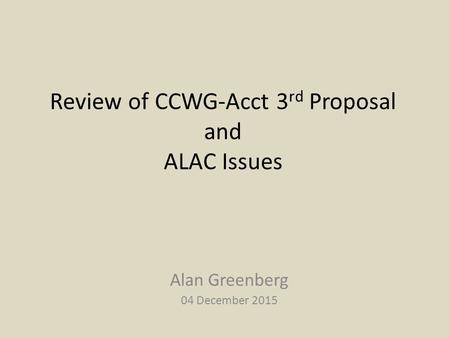 Review of CCWG-Acct 3 rd Proposal and ALAC Issues Alan Greenberg 04 December 2015.