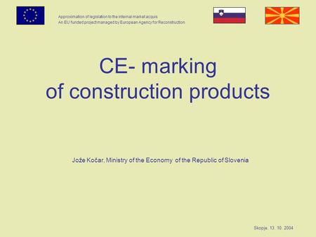 Approximation of legislation to the internal market acquis An EU funded project managed by European Agency for Reconstruction Skopje, 13. 10. 2004 CE-
