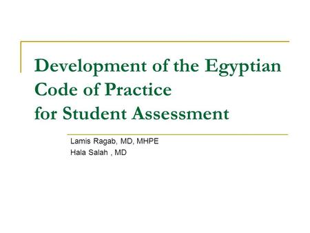 Development of the Egyptian Code of Practice for Student Assessment Lamis Ragab, MD, MHPE Hala Salah, MD.