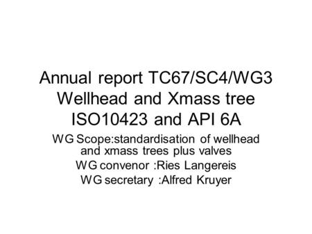 Annual report TC67/SC4/WG3 Wellhead and Xmass tree ISO10423 and API 6A WG Scope:standardisation of wellhead and xmass trees plus valves WG convenor :Ries.