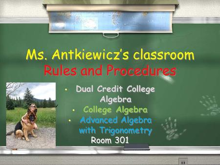 Ms. Antkiewicz's classroom Rules and Procedures Dual Credit College Algebra College Algebra Advanced Algebra with Trigonometry Room 301 Dual Credit College.