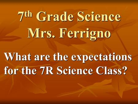 7 th Grade Science Mrs. Ferrigno What are the expectations for the 7R Science Class?