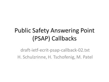 Public Safety Answering Point (PSAP) Callbacks draft-ietf-ecrit-psap-callback-02.txt H. Schulzrinne, H. Tschofenig, M. Patel.