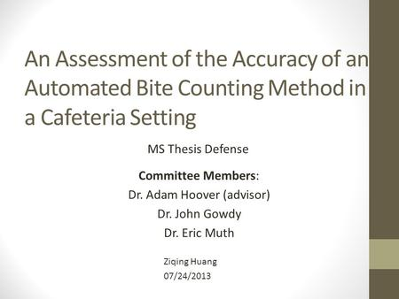 An Assessment of the Accuracy of an Automated Bite Counting Method in a Cafeteria Setting Ziqing Huang 07/24/2013 MS Thesis Defense Committee Members: