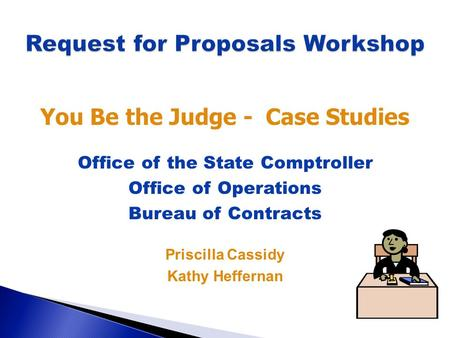 You Be the Judge - Case Studies Office of the State Comptroller Office of Operations Bureau of Contracts Priscilla Cassidy Kathy Heffernan.