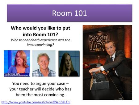 Room 101 Who would you like to put into Room 101? Whose near death experience was the least convincing? You need to argue your case – your teacher will.