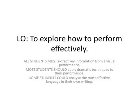 LO: To explore how to perform effectively. ALL STUDENTS MUST extract key information from a visual performance. MOST STUDENTS SHOULD apply dramatic techniques.