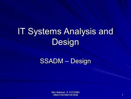Btec National - IT SYSTEMS ANALYSIS AND DESIGN 1 IT Systems Analysis and Design SSADM – Design.