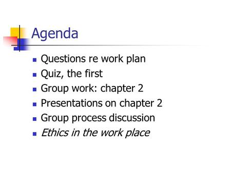Agenda Questions re work plan Quiz, the first Group work: chapter 2 Presentations on chapter 2 Group process discussion Ethics in the work place.