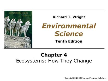 Chapter 4 Ecosystems: How They Change Copyright © 2008 Pearson Prentice Hall, Inc. Environmental Science Tenth Edition Richard T. Wright.
