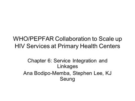 WHO/PEPFAR Collaboration to Scale up HIV Services at Primary Health Centers Chapter 6: Service Integration and Linkages Ana Bodipo-Memba, Stephen Lee,