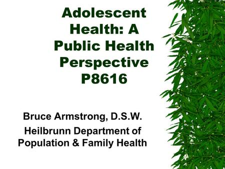 Adolescent Health: A Public Health Perspective P8616 Bruce Armstrong, D.S.W. Heilbrunn Department of Population & Family Health.