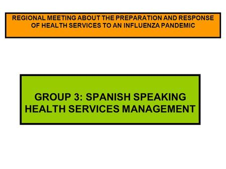 REGIONAL MEETING ABOUT THE PREPARATION AND RESPONSE OF HEALTH SERVICES TO AN INFLUENZA PANDEMIC GROUP 3: SPANISH SPEAKING HEALTH SERVICES MANAGEMENT.