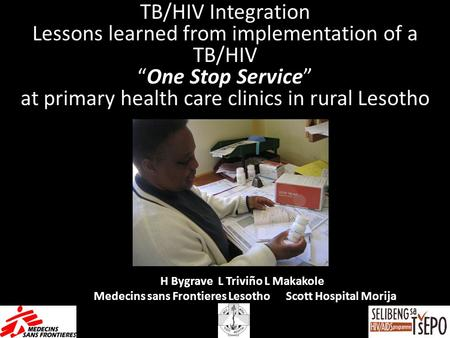 H Bygrave L Triviño L Makakole Medecins sans Frontieres Lesotho Scott Hospital Morija TB/HIV Integration Lessons learned from implementation of a TB/HIV.
