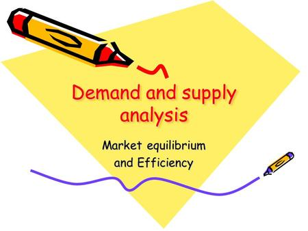 Demand and supply analysis Market equilibrium and Efficiency.