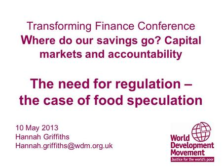 Transforming Finance Conference W here do our savings go? Capital markets and accountability The need for regulation – the case of food speculation 10.