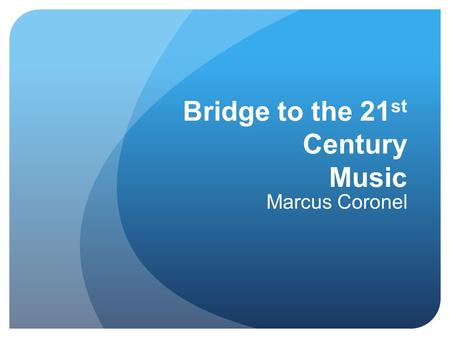 Bridge to the 21 st Century Music Marcus Coronel.