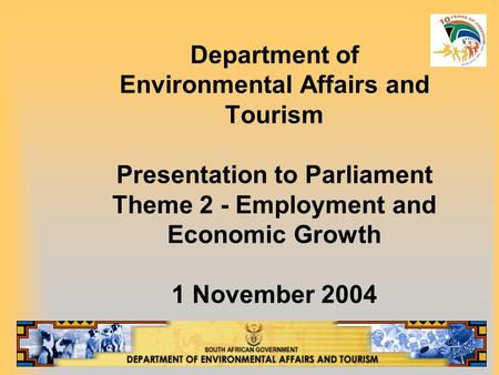 Department of Environmental Affairs and Tourism Presentation to Parliament Theme 2 - Employment and Economic Growth 1 November 2004.