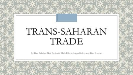 TRANS-SAHARAN TRADE By: Kate Callahan, Kyle Benjamin, Clark Ellicott, Logan Roddy, and Theo Sheehan.