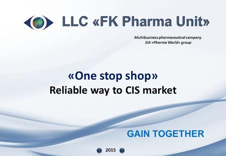 GAIN TOGETHER «One stop shop» Reliable way to CIS market 2015 Multibusiness pharmaceutical company SIA «Pharma World» group.