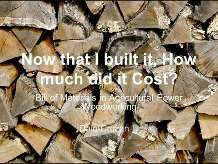 Now that I built it, How much did it Cost? Bill of Materials in Agricultural Power Woodworking Dale Cruzan III.