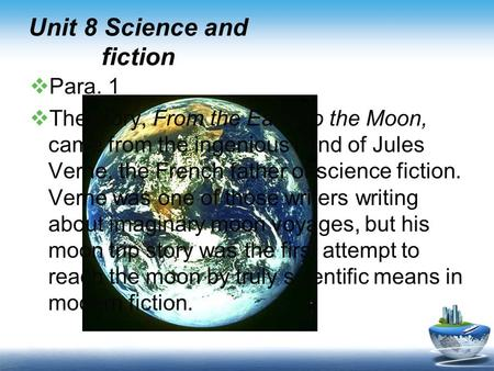 Unit 8 Science and fiction  Para. 1  The story, From the Earth to the Moon, came from the ingenious mind of Jules Verne, the French father of science.