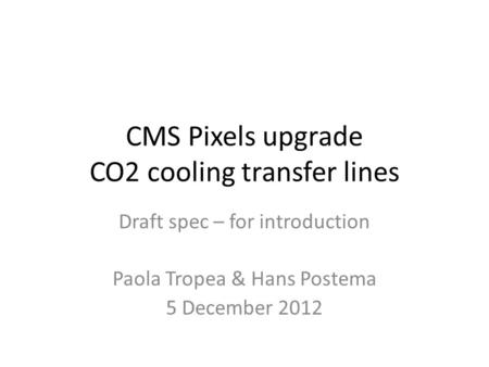 CMS Pixels upgrade CO2 cooling transfer lines Draft spec – for introduction Paola Tropea & Hans Postema 5 December 2012.